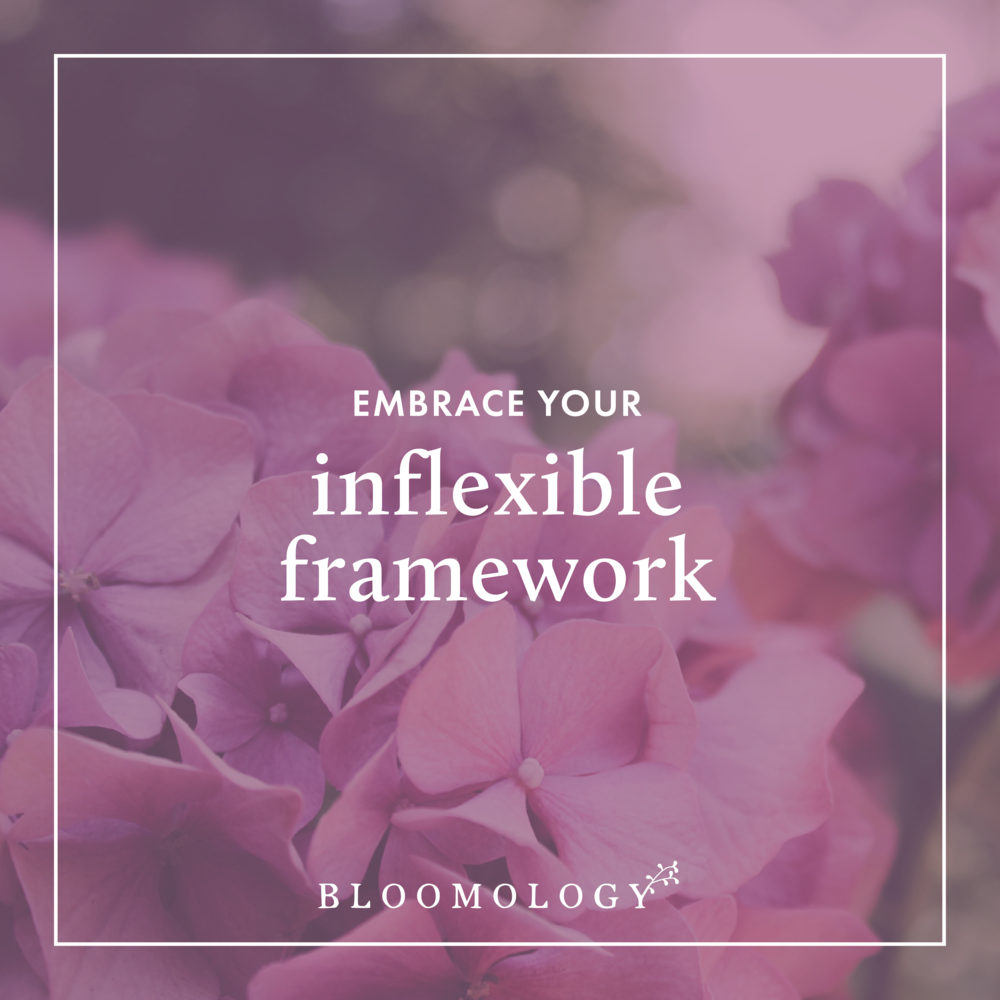 Dare to Embrace Your Inflexible Framework | Bloomology.co