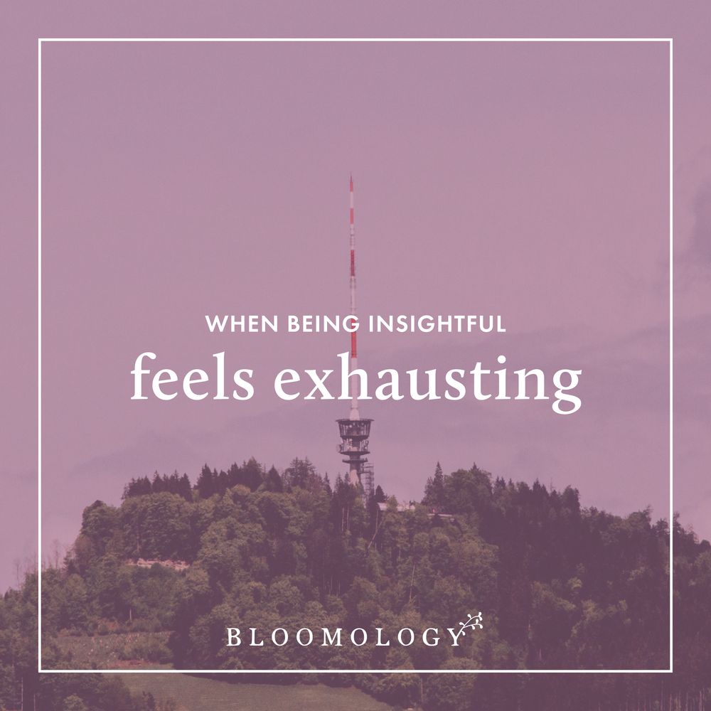 When Being Insightful Starts to Feel Exhausting | Bloomology.co