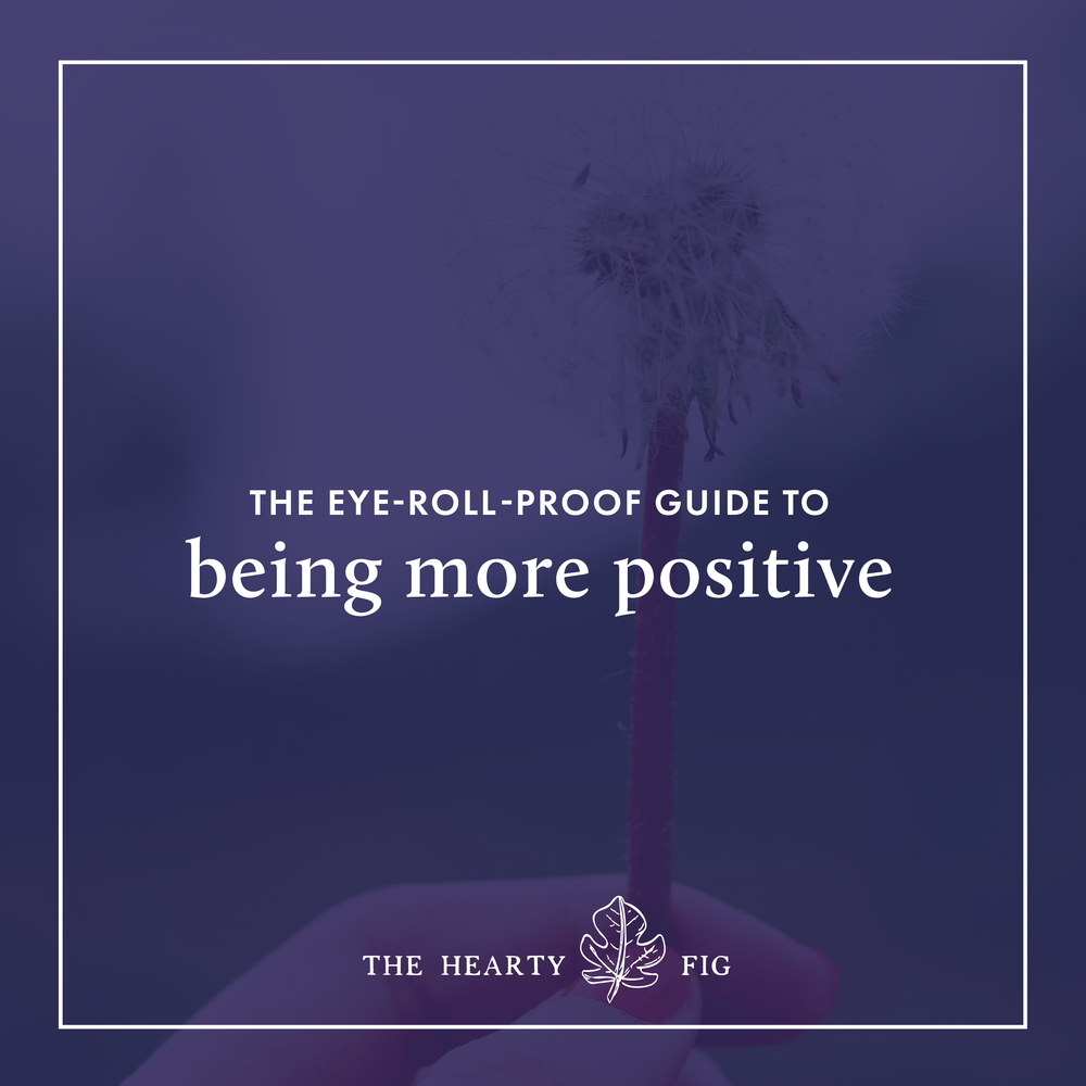 The Eye-Roll-Proof Guide to Being a More Positive Person // www.theheartyfig.com