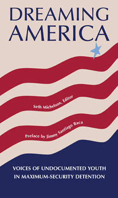 Featured Book: - DREAMING AMERICA: Voices of Undocumented Youth in Maximum-Security Detention -- $16.00, including shipping within the continental United States.