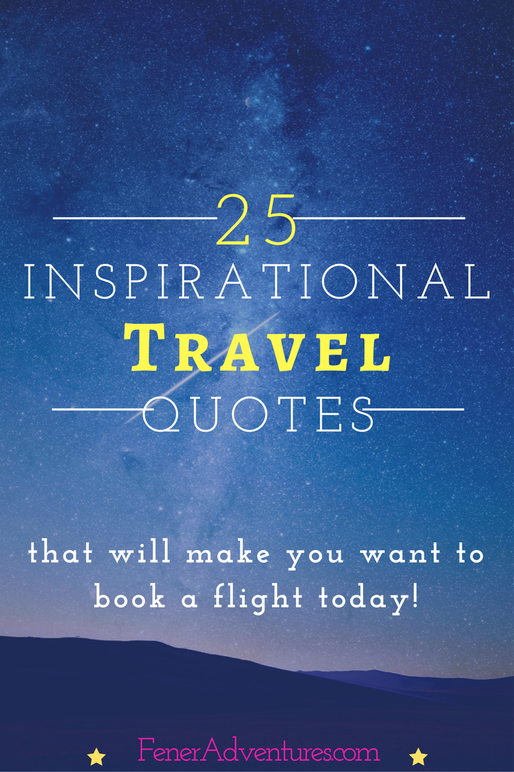 Travel Quotes that will INSPIRE you to Travel More! ----> Click through to see the list. ~ www.FenerAdventures.com ~ Quotes ~ Inspiration ~ inspiring Quotes ~ Bucket List ~ Travel Ideas ~ Quotes About Traveling ~ Quotes About Adventure