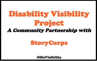 Disability Visibility Project, A Community Partnership with StoryCorps, @DisVisibility