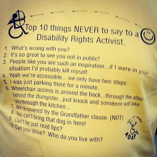 Top 10 things NEVER to say to a Disability Rights Activist. 1. What's wrong with you. 2. It's so great to see you out in public. 3. People like you are such an inspiration … if I were in your situation I'd probably kill myself. 4. Yeah we're accessible … we only have two steps. 5. I was just parking there for a minute. 6. Wheelchair access is around the back … through the alley … behind the dumpster … just knock and someone will take you through the kitchen. 7. We're covered by the Grandfather clause (NOT). 8. You can't bring that dog in here! 9. Can't he just read lips? 10. Can you drive? Who do you live with?