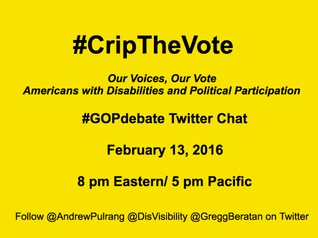 #CripTheVote - Our Voices, Our Vote, Americans with Disabilities and Political Participation - #GOPdebate Twitter Chat - February 13, 2016, 8 PM Eastern / 5 PM Pacific - Follow @AndrewPulrang @DisVisability @GreggBeratan on Twitter