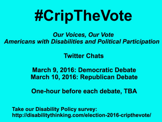 #CripTheVote - Our Voices, Our Vote - Americans with Disabiliities and Political Participation - Twitter Chats - March 9, 2016: Democratic Debate - March 10, 2016: Republican Debate - One-hour before each debate, TBA - Take our Disability Policy Survey: http://www.disabilitythinking.com/election-2016-cripthevote/