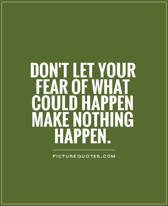 dont-let-your-fear-of-what-could-happen-make-nothing-happen-quote-1