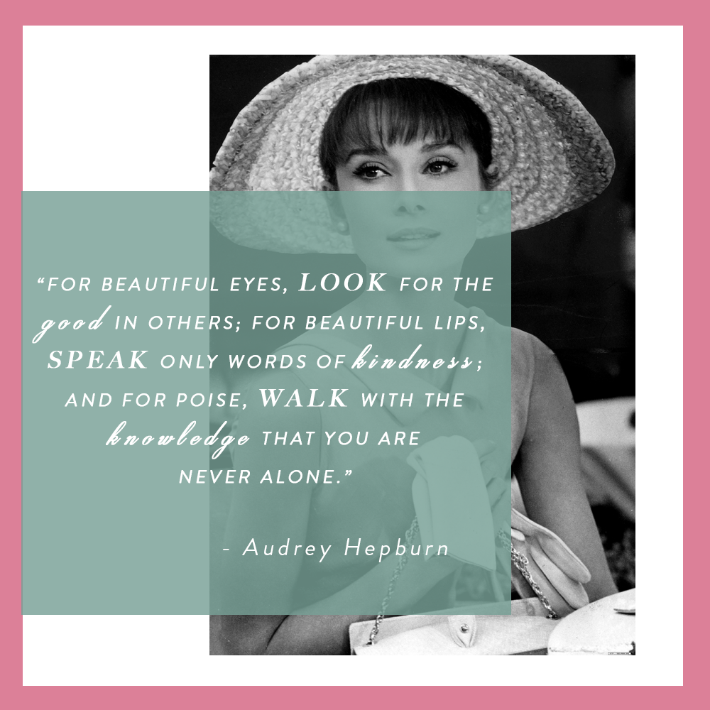 "Audrey Hepburn Quote: ""For beautiful eyes, look for the good in others; for beautiful lips, speak only words of kindness, and for poise, walk with the knowledge that you are never alone."""