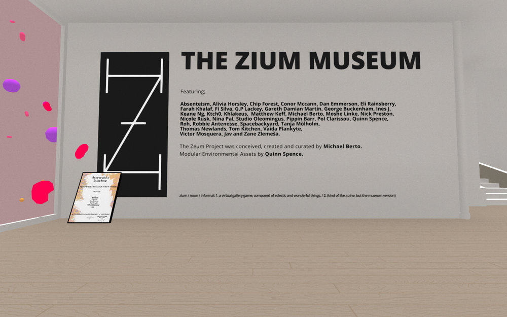 The Zium Museum  , 2017   zium / noun / informal: 1. a virtual gallery game, composed of eclectic and wonderful things.   2. (kind of like a zine, but the museum version)    The Zium Museum  was made with the affordance of a creative and philosophical global collaboration. It was conceived, created and curated by Michael Berto with modular environmental design by Quinn Spence.  [ Download it here. ]