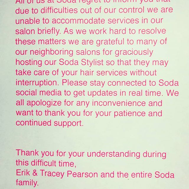 All of us at Soda regret to inform you that due to difficulties out of our control we are unable to accommodate services in our salon briefly. As we work hard to resolve these matters we are grateful to many of our neighboring salon for graciously hosting our soda stylist so that we may take care of your hair services without interruption. Please stay connected to soda social media to get updates in real time. We apologize for any inconvenience and want to thank you for your patience and continued support.  Thank you for your understanding during this difficult time, Erik and Tracey Pearson