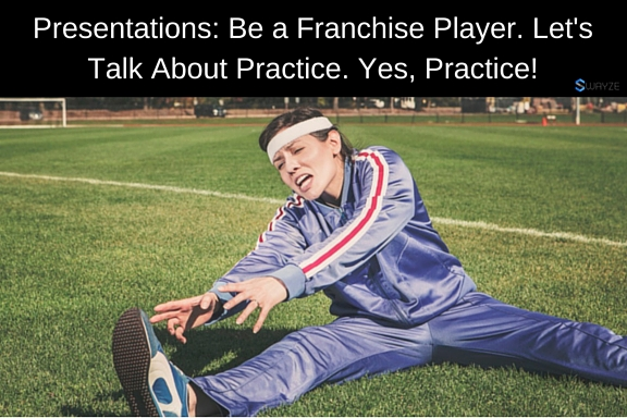 Presentations: Be a Franchise Player. Let's Talk About Practice. Yes, Practice!