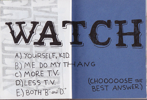 "A.) Yourself, kid. B.) Me do my thang. C.) More T.V. D.) Less T.V. E.) Both ""B"" and ""D"" CHOOOOOSE THE BEST ANSWER"