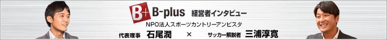 仕事を楽しむためのWebマガジンB-plus 経営者インタビューにて元日本代表三浦淳寛さんの取材・後援を受けました。