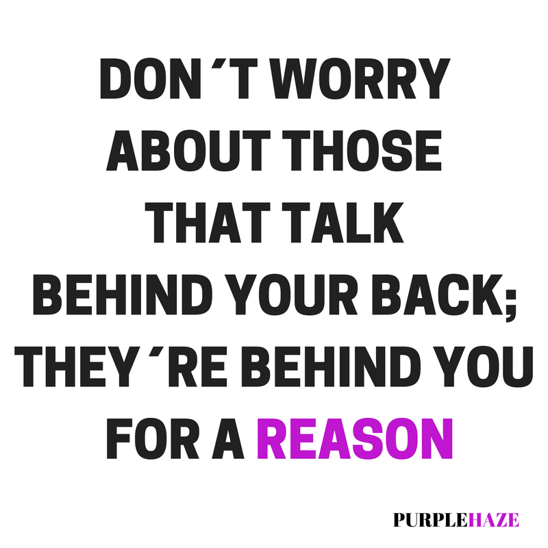 DON´T WORRY ABOUT THOSE THAT TALK BEHIND YOUR BACK; THEY´RE BEHIND YOU FOR A REASON.png