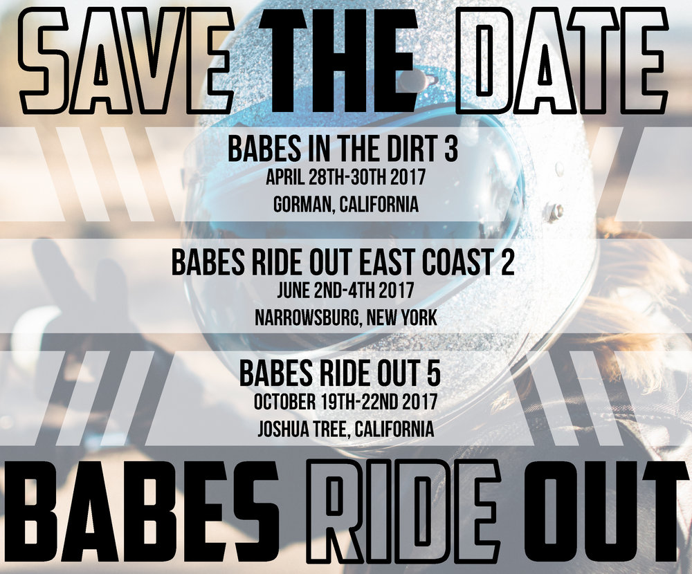 Babes in the Dirt 3 | April 28-30th | Gorman, CA: FREE registration is live Click HERE Babes Ride Out East Coast 2 | June 2nd-4th | Narrowsburg, NY: Tickets on sale now! Click HERE Babes Ride Out 5 | Oct 19-22nd |  Joshua Tree, CA : Ticket sales go live June 19th | All details to follow