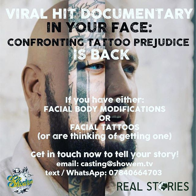 Our viral hit 'In Your Face' for Real Stories is returning to make a new series of films about facial body mods and tattoo prejudice and is looking for people from the UK to take part.  If you have either FACIAL BODY MODIFICATIONS or FACIAL TATTOOS or NECK TATTOOS (or are thinking of getting one) get in touch now to tell your story!  DM us, email: casting@showem.tv or text / WhatsApp: 07840664703
