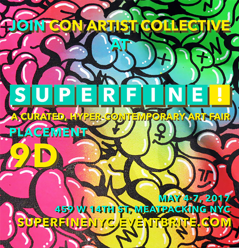 "Superfine! is a contemporary art fair designed to humanize the art world by building a sustainable platform for the people who dedicate their lives to creating and showcasing the most passionate and authentic artwork. By doing so we provide a fun, curated, and accessible environment built for enjoying the art collecting experience, and consistently deliver high-quality, well-priced artwork directly to you. www.superfine.world NYC FAIR HOURS THURSDAY, MAY 4: Collectors' First Look + Media Reception (RSVP Only*) | 4PM - 6PM NY State of Mind Opening Kickoff | 6PM - 11PM FRIDAY, MAY 5 | 12PM - 10PM Young Collectors' Ice Cream Social feat. DJ set w/ live vocals by Penguin Prison | 6PM - 10PM SATURDAY, MAY 6 | 12PM - 10PM Superfine! Speaks: Enter The Void - Buying + Selling Art in a Digital World | 2PM - 3PM SUNDAY, MAY 7 | 12PM - 8PM Superfine! Speaks: ""It's YOUR Art Collection, Own It!"" 