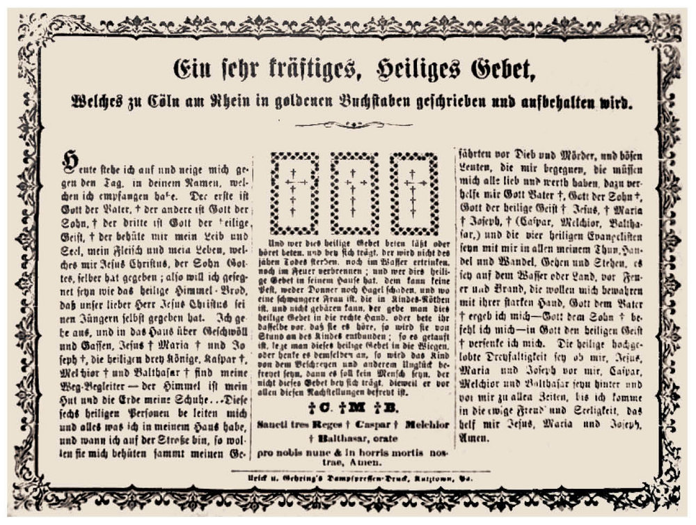 "Figure 13: Ein Sehr Kräftiges Gebet (A Very Powerful Prayer) ca. 1880, printed by Urich & Gehring, Kutztown Pennsylvania German Cultural Heritage Center, Kutztown University—Don Yoder Collection. A rare Kutztown broadside blessing, attributed to the Three Kings and the cathedral dedicated to them in Cologne, Germany. The concluding words in the central column ask for assurance both now and in eternity, echoing the last lines of the Roman Catholic Hail Mary, "". . . nunc, et in hora mortis nostrae""—""Now and in the hour of our death."""