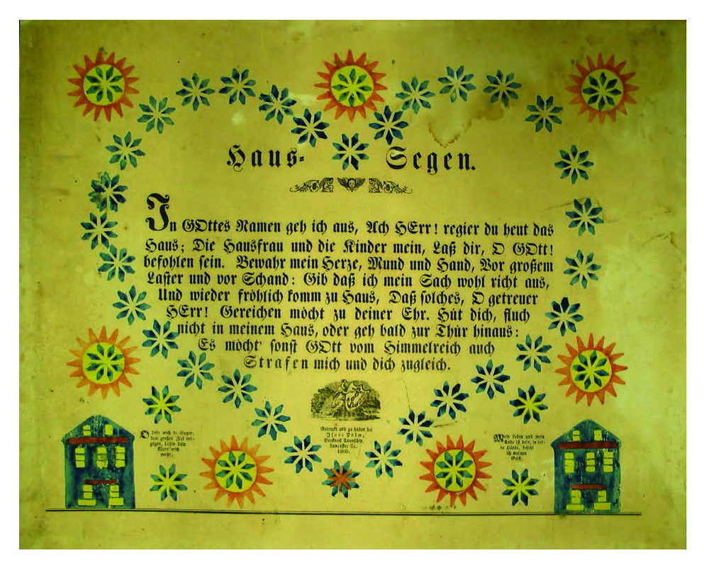 "Figure 28:  Haus-Segen (House Blessing) Isaac Palm, Brecknock Township, Lancaster County 1860. This classic house blessing is a reflection on departure from the household, asking the divine in rhyming couplets for protection of the home during one's absence. The blessing reads in translation: ""In God's name, I go out. O Lord, reign over the house today. Let the lady of the house and my children be commended unto thee, O God…"" Courtesy of Archives and Special Collections, Franklin & Marshall College, Lancaster, Pennsylvania."
