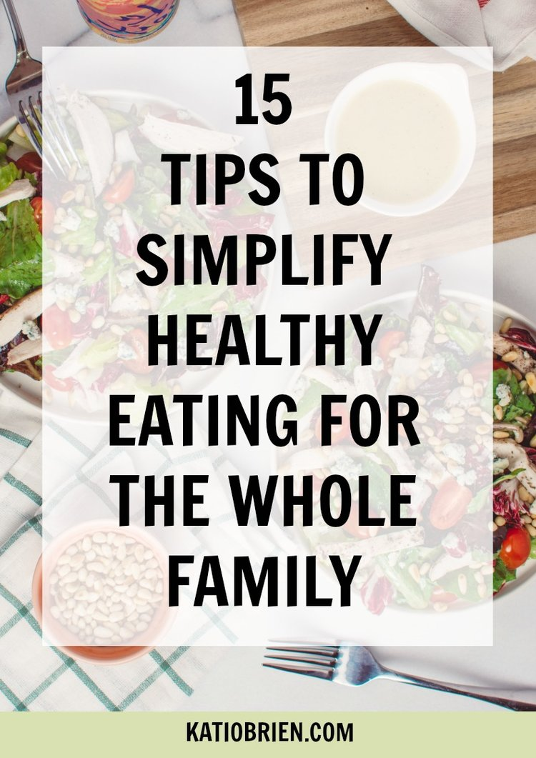 15 Tips to Simplify Healthy Eating for The Whole Family — Kati O\'Brien