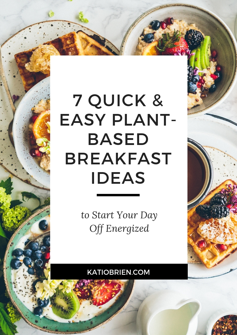 7 Quick And Easy Plant Based Breakfast Ideas To Start Your Day Off Energized Kati O Brien