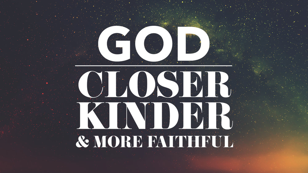 GOD Closer Kinder More Faithful