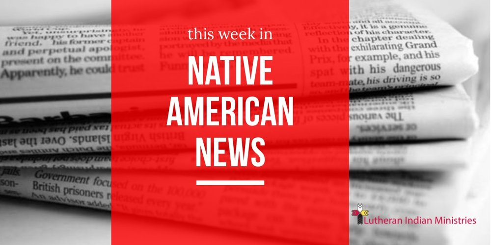 this week in native american news lutheran indian ministries