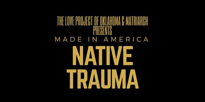 The LOVE Project of Oklahoma and Matriarch presents Native Trauma: Made in America.