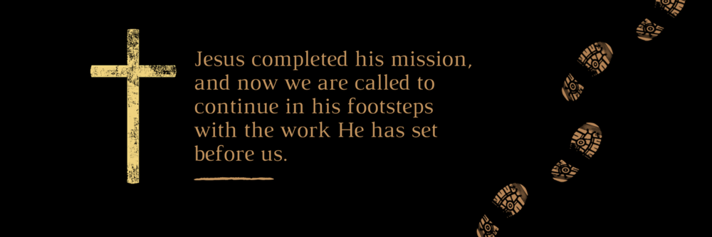 Jesus completed his mission, and now we are called to continue in his footsteps with the work He has set before us..png