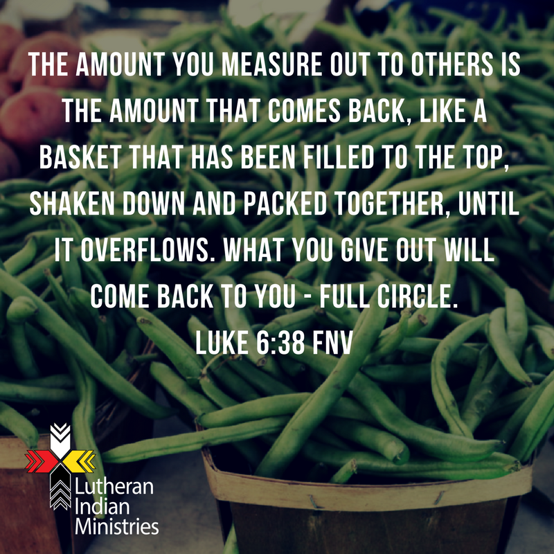 The amount you measure out to others is the amount that comes back, like a basket that has been filled to the top, shaken down and packed together, until it overflows. What you give out will come back to you -.png lutheran indian ministries