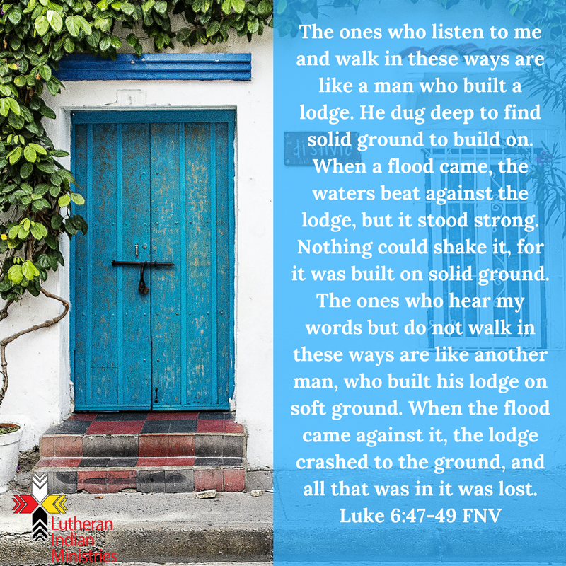 The ones who listen to me and walk in these ways are like a man who built a lodge. He dug deep to find solid ground to build on. When a flood came, the waters beat against the lodge, but it stood strong. .png luke 6:47-49 fnv lutheran indian ministries
