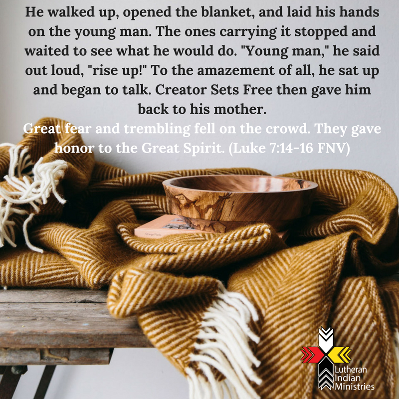 He walked up, opened the blanket, and laid his hands on the young man. The ones carrying it stopped and waited to see what he would do._Young man,_ he said out loud, _rise up!_ To the amazement of all, he.png luke 7:14-17 fnv lutheran indian ministries