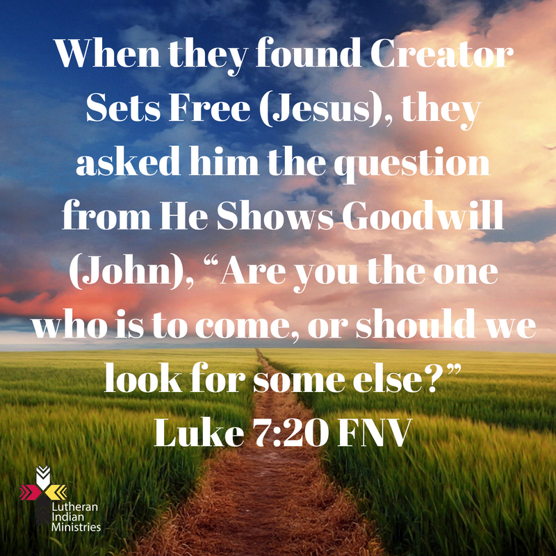 """When they found Creator Sets Free (Jesus), they asked him the question from He Shows Goodwill (John), """"Are you the one who is to come, or should we look for some else_""""Luke 7_20 FNV.png lutheran indian ministries"""