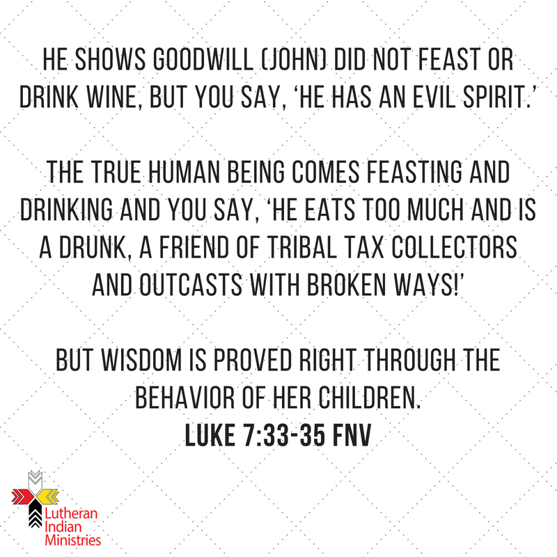 He Shows Goodwill (John) did not feast or drink wine, but you say, 'He has an evil spirit.' The True Human Being comes feasting and drinking and you say, 'He eats too much and is a drunk, a friend of trib.png luke 7:31-35 fnv lutheran indian ministries
