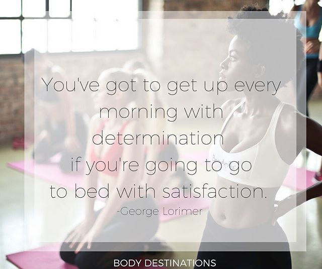 You've got to get up every morning with determination if you're going to go to bed with satisfaction. -George Lorimer  www.bodydestinations.com  #wellness #determination #motivation #teamwork #healthyliving