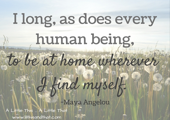 to be at home wherever I find myself Maya Angelou