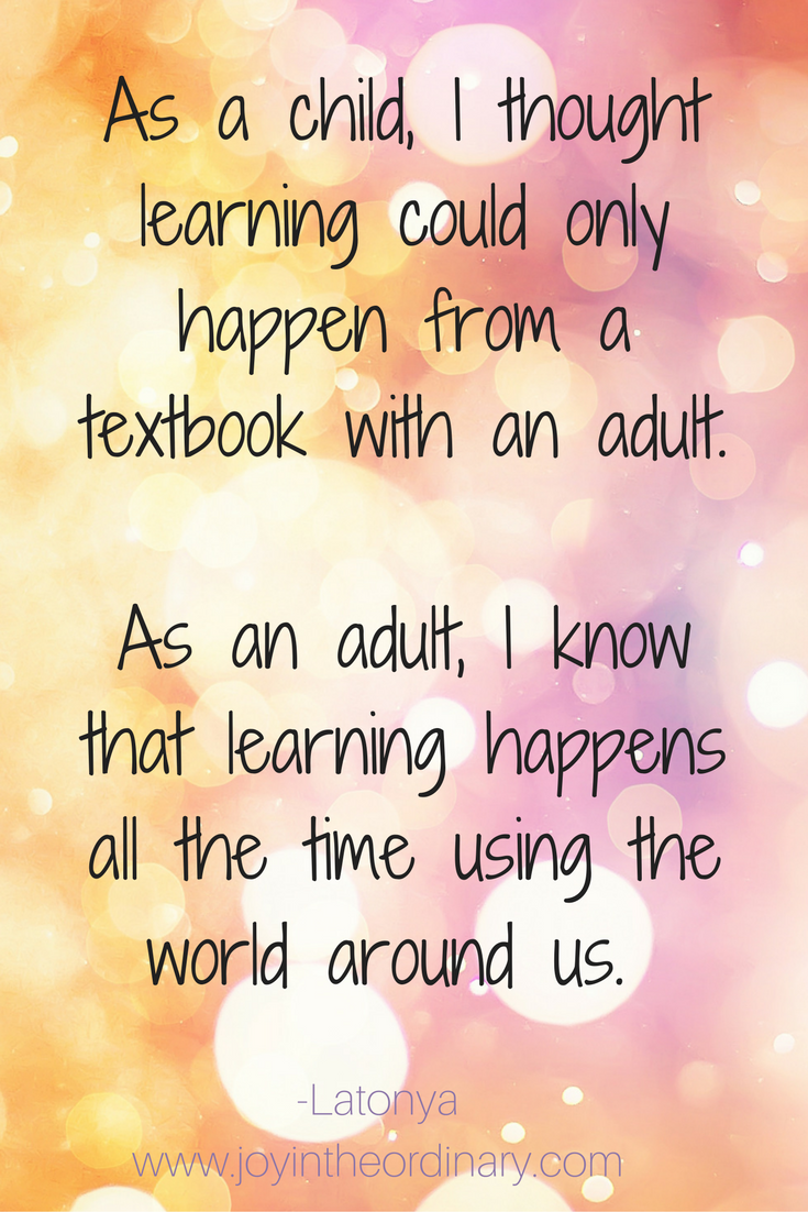 As a child, I thought learning could only happen from a textbook with an adult. As an adult, I know that learning happens all the time using the world around us.