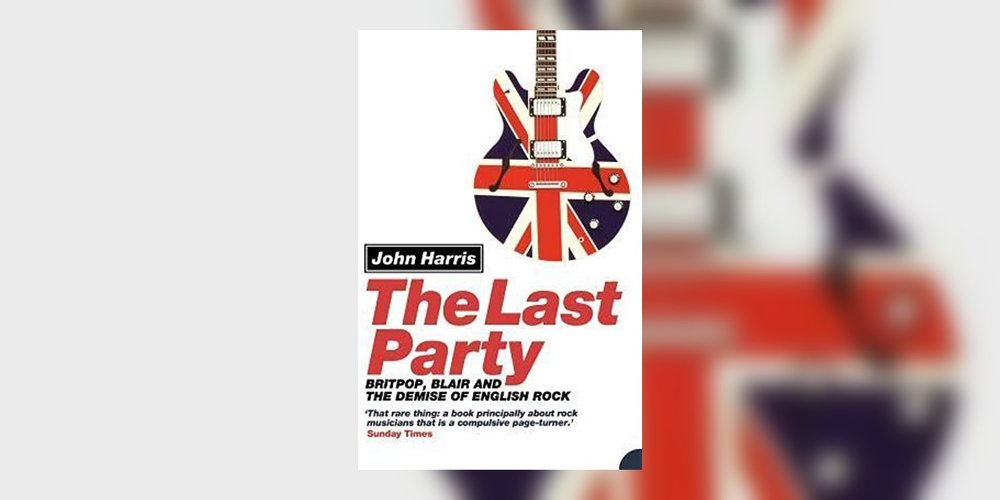HarrisJohn_TheLastPartyBritpopBlairAndTheDemiseOfEnglishRock_MainImage.jpg