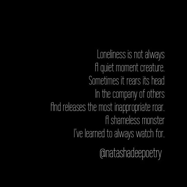 """Loneliness is not always  A quiet moment creature.  Sometimes it rears its head In the company of others And releases the most inappropriate roar.  A shameless monster  I've learned to always watch for."""