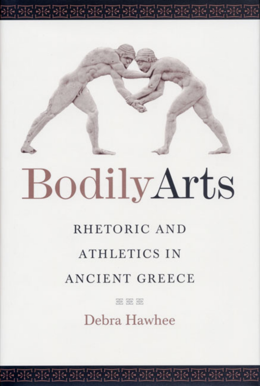 Debra Hawhee  Bodily Arts: Rhetoric and Athletics in Ancient Greece