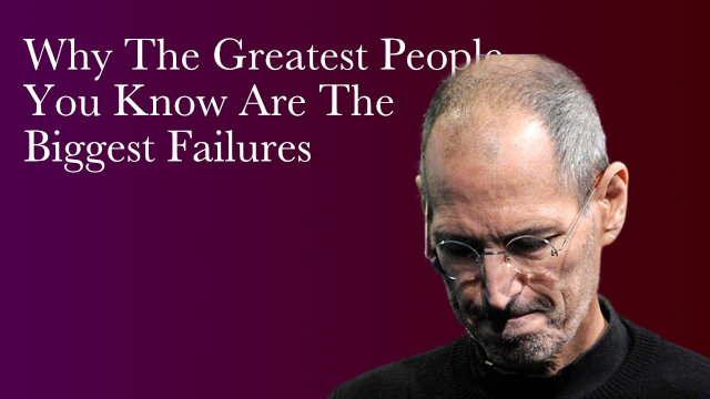 Greatest People Are The Biggest Failures