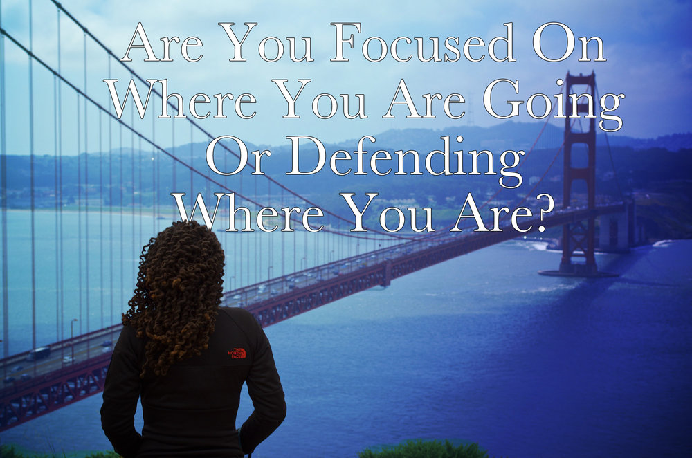 Are You Focused On Where You Are Going Or Defending Where You Are?