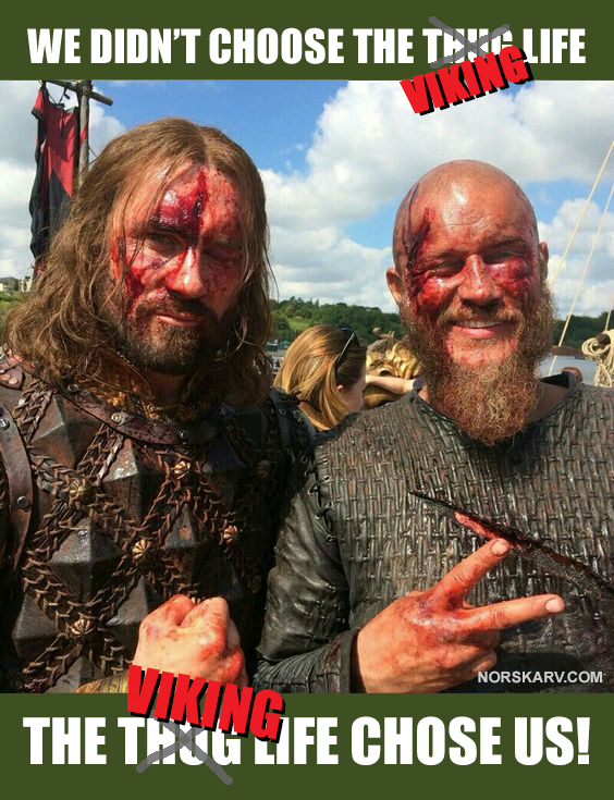 Viking meme. we didn't choose the thug life chose us alt for norge norwegian norskarv norway history channel ragnar lothbrok travis fimmel rollo clive standen