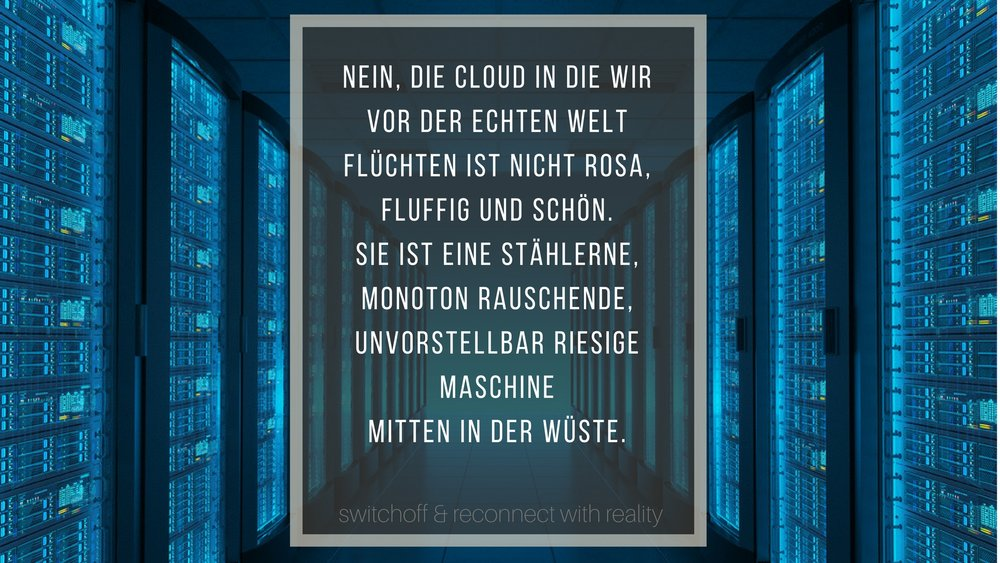 SWITCH OFF_Monika Schmiderer_Nein, die Cloud in die wir uns vor der echten Welt zurückziehen ist nicht rosa, fluffig und schön. Sie ist eine stählerne, monoton rauschende, unvorstellbar riesige.jpg