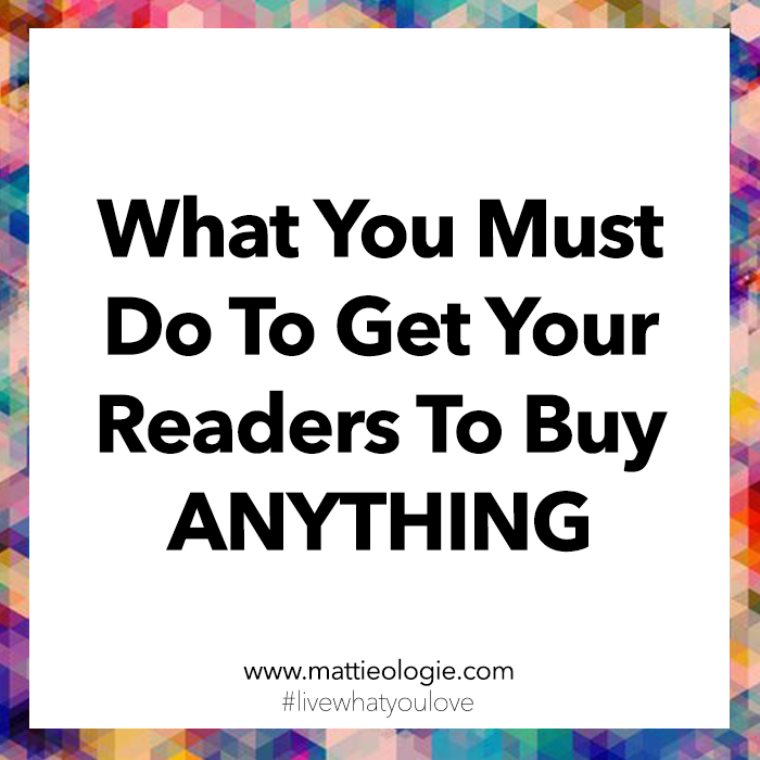 What You Must Do To Get Your Readers To Buy Anything