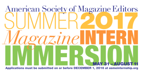 The American Society of Magazine Editors (ASME) offers a 10-week summer internship program for print and online publications. Interns that are chosen report, edit, and fact check for publications and occasionally interview celebrities or attend red carpet events. Past interns have been placed at publications including ESSENCE, InStyle, People, Food Network Magazine, Playboy, O, The Oprah Magazine, and more. Alumni of this internship program have went on to grow their career with publications including, Vanity Fair, Glamour, Allure, Facebook, and more notable publications. I recommend this program to anyone who is extremely interested in working for the magazine industry because ASME has outstanding partnerships.