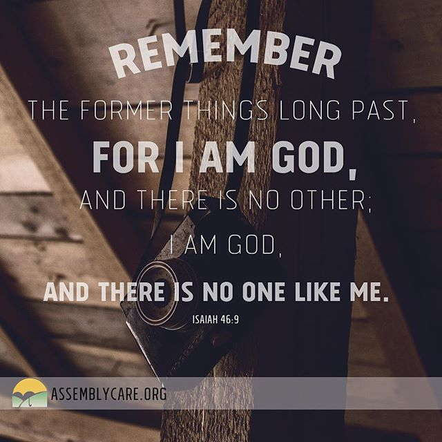"""Remember the former things long past, For I am God, and there is no other, I am God, and there is no one like Me."" - Isaiah 46:9"