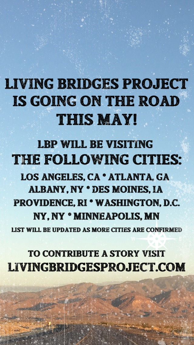 "[Image of a photo of the sky and tops of mountains with text over it that reads, ""the Living Bridges Project is going on the road this May! LBP will be visiting the following cities: Los Angeles, CA; Atlanta, GA; Albany, NY; Des Moines, IA; Providence, RI; Washington, DC; NY, NY; Minneapolis, MN. List will be updated as more cities are confirmed. To contribute a story visit livingbridgesproject.com]"