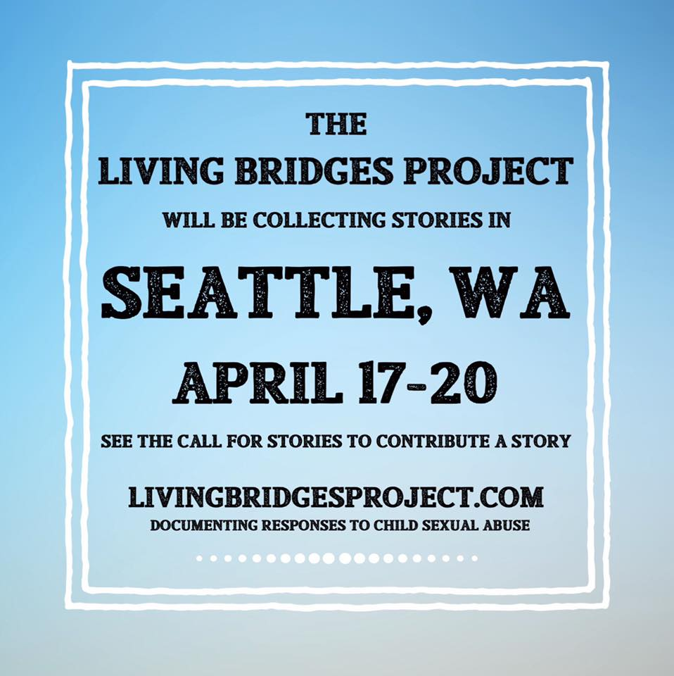 "[Image reads, ""the Living Bridges Project will be collecting stories in Seattle, WA, April 17-20. See the Call for Stories to contribute a story. LivingBridgesProject.com. Documenting responses to child sexual abuse.]"