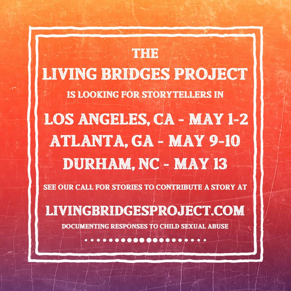 "[image reads ""the Living Bridges Project is looking for storytellers in Los Angeles, CA, Atlanta, GA, Durham, NC. See the call for stories to contribute a story. livingbridgesproject.com, documenting responses to child sexual abuse.""]"