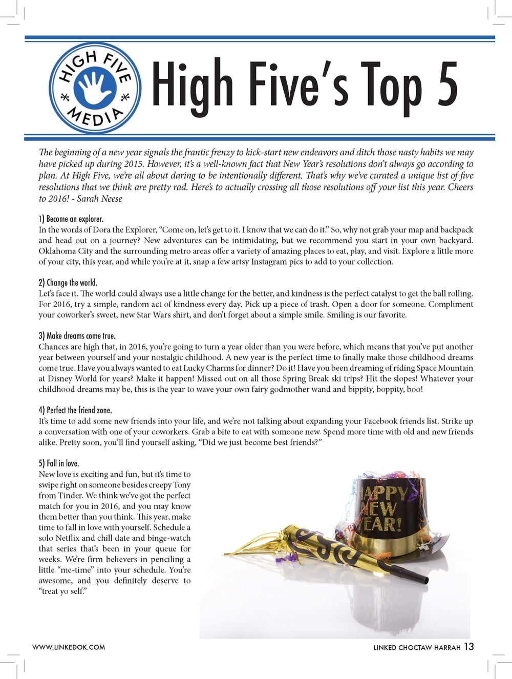 "High Five's Top 5  The beginning of a new year signals the frantic frenzy to kick-start new endeavors and ditch those nasty habits we may have picked up during 2015. However, it's a well-known fact that New Year's resolutions don't always go according to plan. At High Five, we're all about daring to be intentionally different. That's why we've curated a unique list of five resolutions that we think are pretty rad. Here's to actually crossing all those resolutions off your list this year. Cheers to 2016! - Sarah Neese  1)    Become an explorer. In the words of Dora the Explorer, ""Come on, let's get to it. I know that we can do it."" So, why not grab your map and backpack and head out on a journey? New adventures can be intimidating, but we recommend you start in your own backyard. Oklahoma City and the surrounding metro areas offer a variety of amazing places to eat, play, and visit. Explore a little more of your city, this year, and while you're at it, snap a few artsy Instagram pics to add to your collection. 2)    Change the world. Let's face it. The world could always use a little change for the better, and kindness is the perfect catalyst to get the ball rolling. For 2016, try a simple, random act of kindness every day. Pick up a piece of trash. Open a door for someone. Compliment your coworker's sweet, new Star Wars shirt, and don't forget about a simple smile. Smiling is our favorite. 3)    Make dreams come true. Chances are high that, in 2016, you're going to turn a year older than you were before, which means that you've put another year between yourself and your nostalgic childhood. A new year is the perfect time to finally make those childhood dreams come true. Have you always wanted to eat Lucky Charms for dinner? Do it! Have you been dreaming of riding Space Mountain at Disney World for years? Make it happen! Missed out on all those Spring Break ski trips? Hit the slopes! Whatever your childhood dreams may be, this is the year to wave your own fairy godmother wand and bippity, boppity, boo! 4)    Perfect the friend zone. It's time to add some new friends into your life, and we're not talking about expanding your Facebook friends list. Strike up a conversation with one of your coworkers. Grab a bite to eat with someone new. Spend more time with old and new friends alike. Pretty soon, you'll find yourself asking, ""Did we just become best friends?"" 5)    Fall in love. New love is exciting and fun, but it's time to swipe right on someone besides creepy Tony  from Tinder. We think we've got the perfect match for you in 2016, and you may know them better than you think. This year, make time to fall in love with yourself. Schedule a solo Netflix and chill date and binge-watch that series that's been in your queue for weeks. We're firm believers in penciling a little ""me-time"" into your schedule. You're awesome, and you definitely deserve to ""treat yo self."""